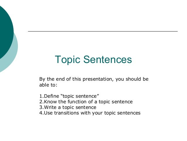 """Topic Sentences By the end of this presentation, you should be able to: 1.Define """"topic sentence"""" 2.Know the function of a..."""