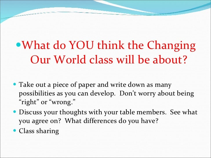 <ul><li>What do YOU think the Changing Our World class will be about? </li></ul><ul><li>Take out a piece of paper and writ...