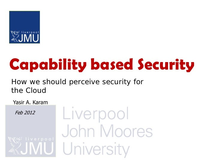 Capability based SecurityHow we should perceive security forthe CloudYasir A. KaramFeb 2012