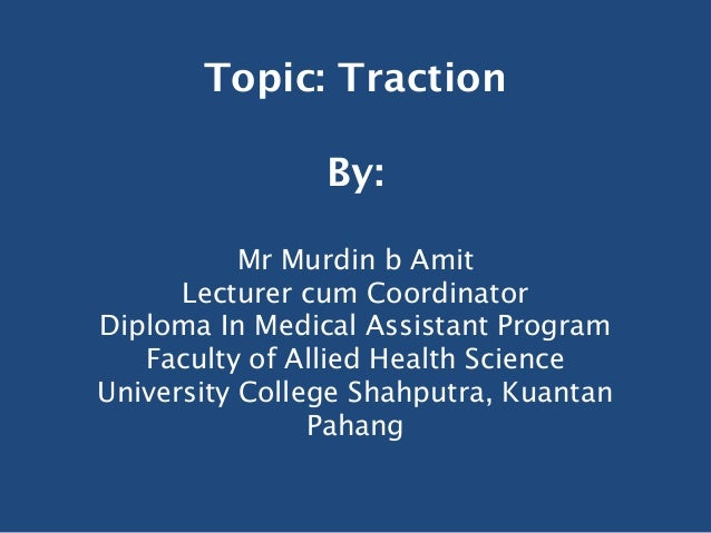 Topic: Traction                By:           Mr Murdin b Amit      Lecturer cum CoordinatorDiploma In Medical Assistant Pr...