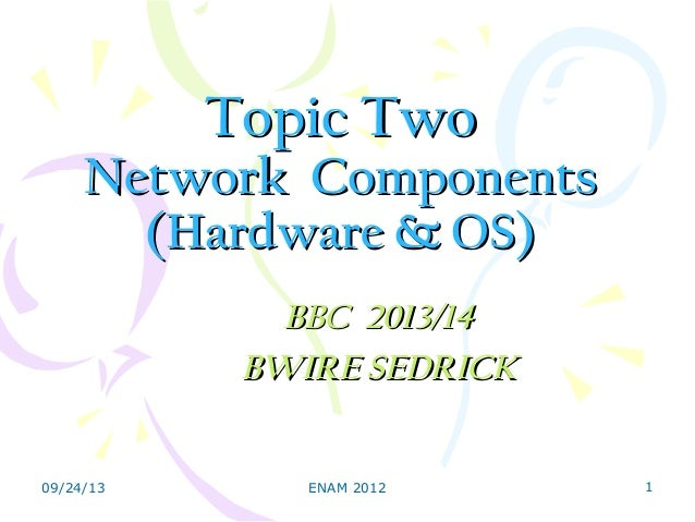 Topic TwoTopic Two Network ComponentsNetwork Components (Hardware & OS)(Hardware & OS) BBC 2013/14BBC 2013/14 BWIRE SEDRIC...