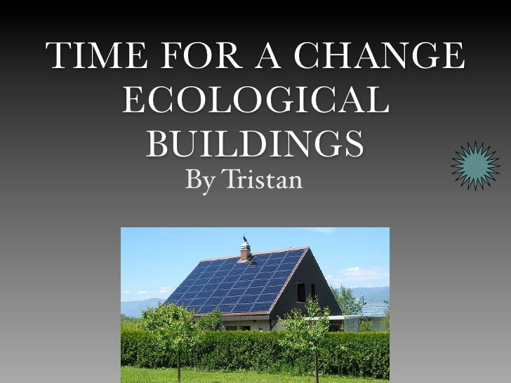 TIME FOR A CHANGE    ECOLOGICAL     BUILDINGS      By Tristan
