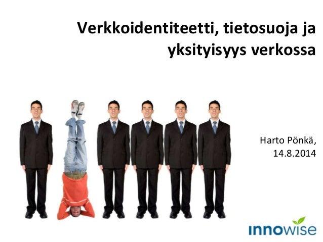 Harto Pönkä, 14.8.2014 Verkkoidentiteetti, tietosuoja ja yksityisyys verkossa