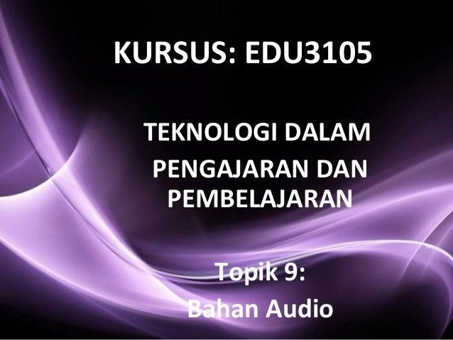 TEKNOLOGI DALAM PENGAJARAN DAN PEMBELAJARAN Topik 9: Bahan Audio KURSUS: EDU3105