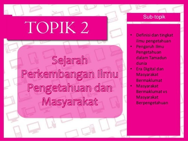 SEJARAH PERKEMBANGAN ILMU  PENGETAHUAN DAN MASYARAKAT Topik 2  Sub-topik  • Definisi dan tingkat  ilmu pengetahuan  • Peng...