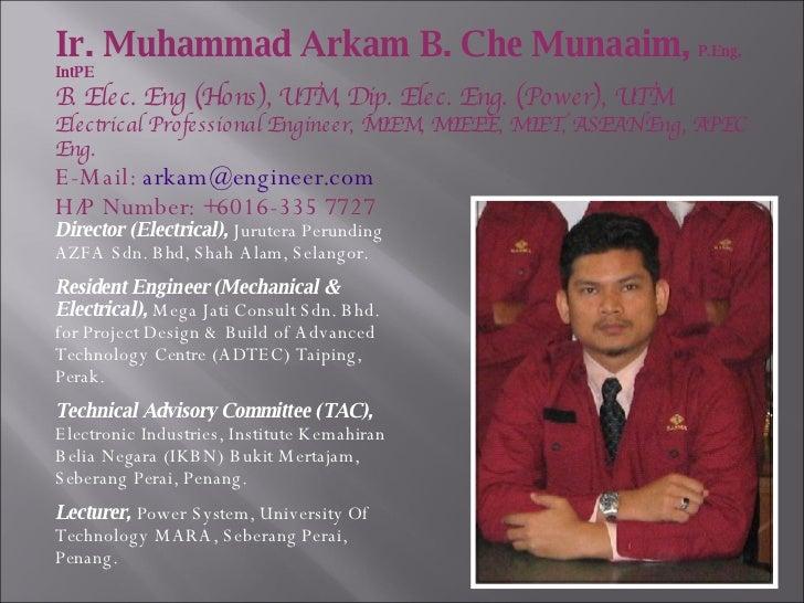 Ir. Muhammad Arkam B. Che Munaaim,   P.Eng, IntPE B. Elec. Eng (Hons), UTM, Dip. Elec. Eng. (Power), UTM Electrical Profes...