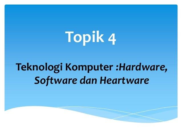 Topik 4 Teknologi Komputer :Hardware, Software dan Heartware