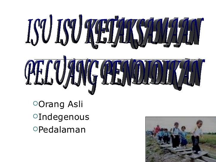 <ul><li>Orang Asli </li></ul><ul><li>Indegenous </li></ul><ul><li>Pedalaman </li></ul>ISU ISU KETAKSAMAAN  PELUANG PENDIDI...