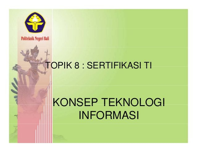 TOPIK 8 : SERTIFIKASI TITOPIK 8 : SERTIFIKASI TI KONSEP TEKNOLOGIKONSEP TEKNOLOGI INFORMASI