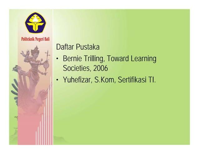 Daftar PustakaDaftar Pustaka • Bernie Trilling, Toward Learning Societies 2006Societies, 2006 • Yuhefizar, S.Kom, Sertifik...