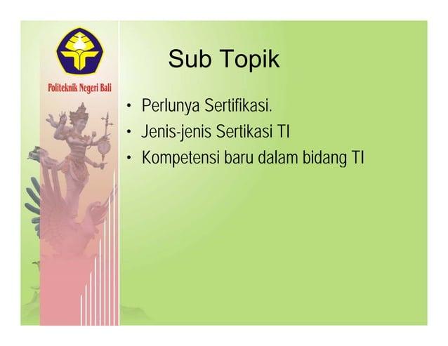 Sub TopikSub Topik • Perlunya SertifikasiPerlunya Sertifikasi. • Jenis-jenis Sertikasi TI K t i b d l bid TI• Kompetensi b...