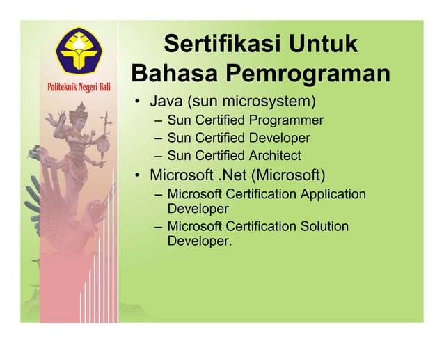 Sertifikasi Untuk Bahasa Pemrograman • Java (sun microsystem)( y ) – Sun Certified Programmer – Sun Certified Developer – ...