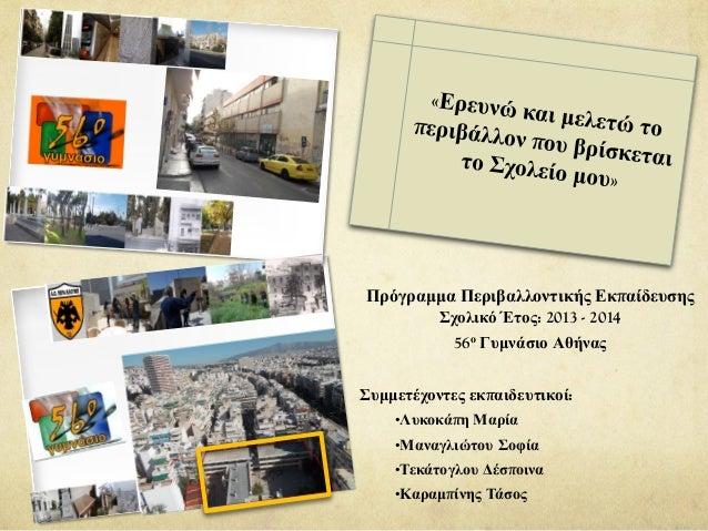Πρόγραμμα Περιβαλλοντικής Εκπαίδευσης Σχολικό Έτος: 2013 - 2014 56ο Γυμνάσιο Αθήνας Συμμετέχοντες εκπαιδευτικοί: •Λυκοκάπη...