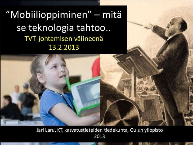 """""""Mobiilioppiminen"""" – mitä  se teknologia tahtoo..    TVT-johtamisen välineenä           13.2.2013       Jari Laru, KT, kas..."""