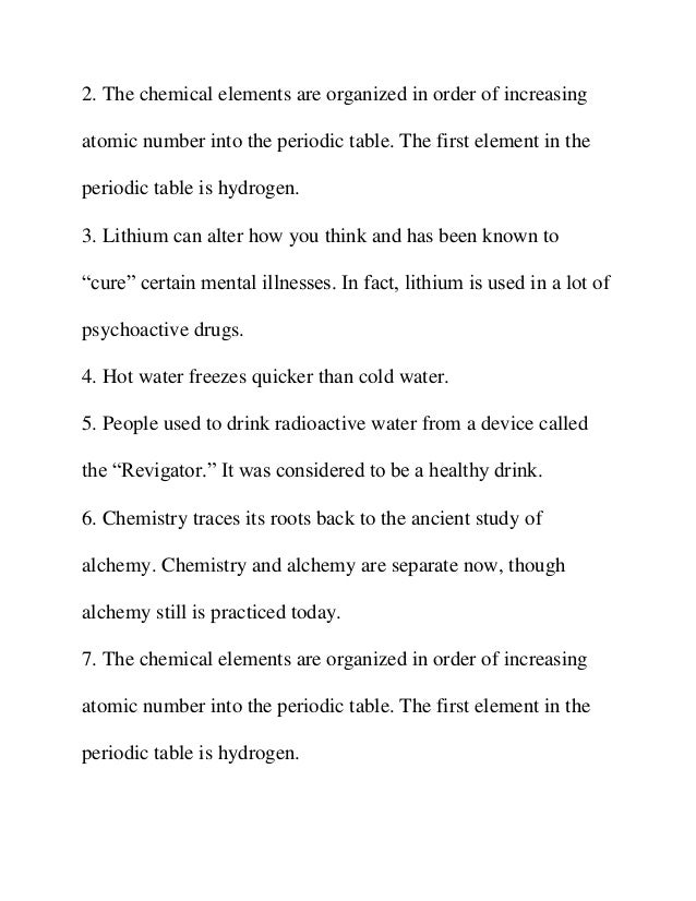 chemistry facts Chemistry is a fascinating science, full of unusual trivia here are some fun and interesting chemistry facts for you unlike many substances, water expands as it freezes an ice cube takes up about 9% more volume than the water used to make it.