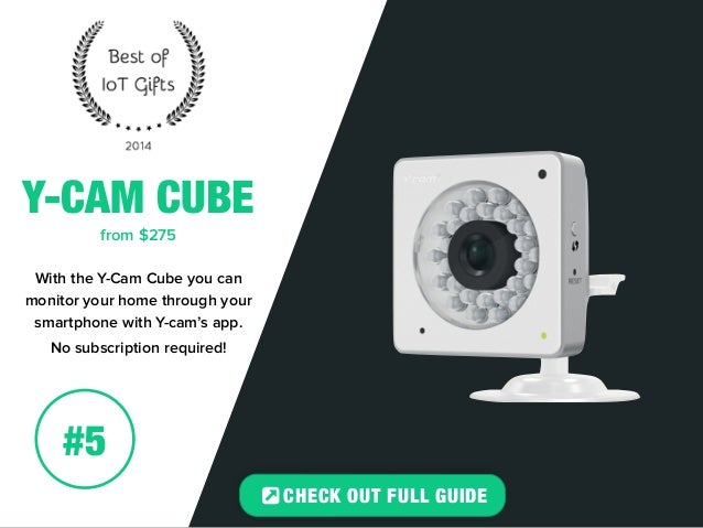 Y-CAM CUBE  from $275  With the Y-Cam Cube you can  monitor your home through your  smartphone with Y-cam's app.  No subsc...