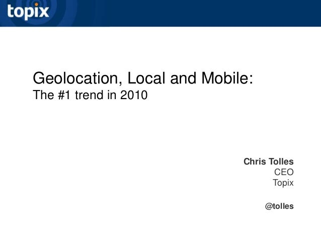 Geolocation, Local and Mobile: The #1 trend in 2010 Chris Tolles CEO Topix @tolles