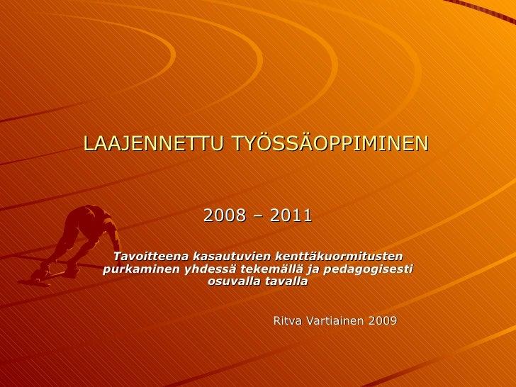 LAAJENNETTU TYÖSSÄOPPIMINEN 2008 – 2011 Tavoitteena kasautuvien kenttäkuormitusten purkaminen yhdessä tekemällä ja pedagog...