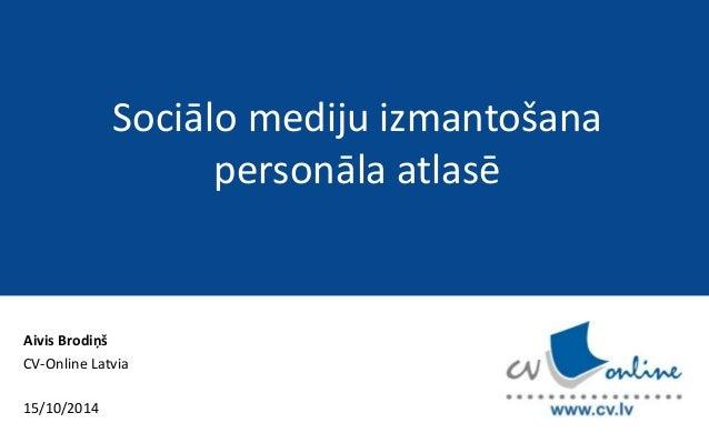 Aivis Brodiņš  CV-Online Latvia  15/10/2014  Sociālo mediju izmantošana  personāla atlasē