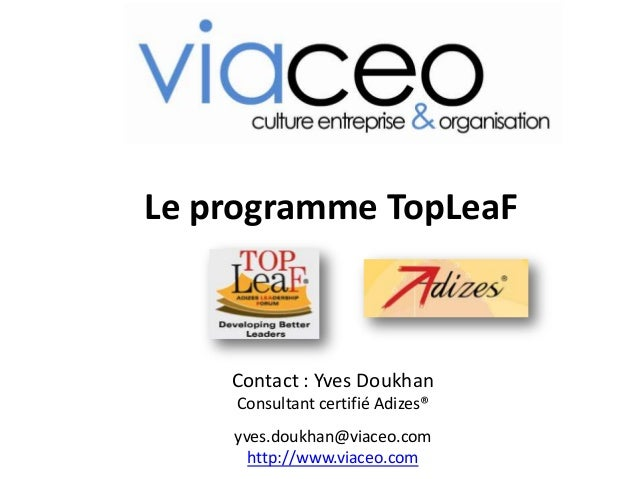 Le programme TopLeaF Contact : Yves Doukhan Consultant certifié Adizes® yves.doukhan@viaceo.com http://www.viaceo.com