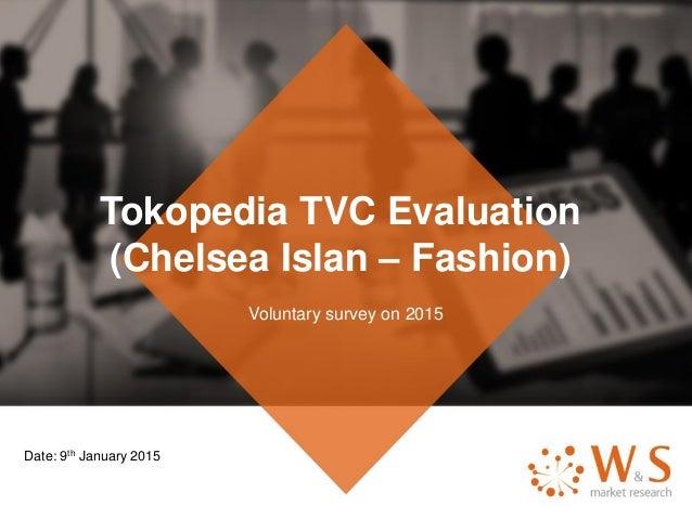 Tokopedia TVC Evaluation (Chelsea Islan – Fashion) Voluntary survey on 2015 Date: 9th January 2015