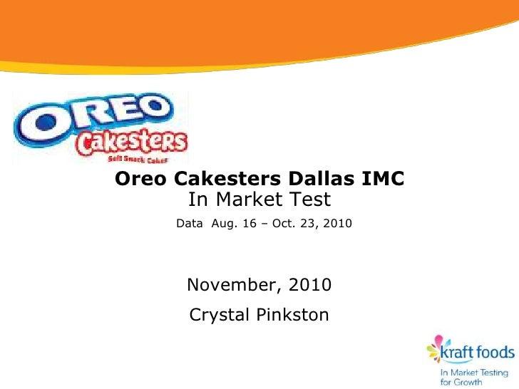 Oreo Cakesters Dallas IMC      In Market Test     Data Aug. 16 – Oct. 23, 2010      November, 2010       Crystal Pinkston