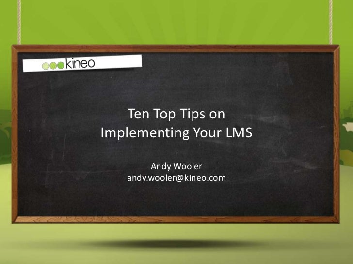 Ten Top Tips onImplementing Your LMS        Andy Wooler   andy.wooler@kineo.com