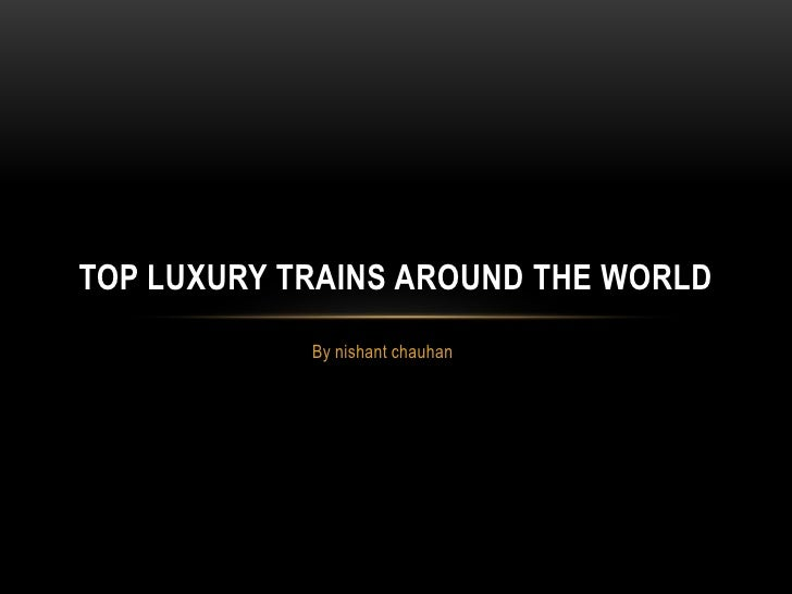 By nishant chauhan<br />Top Luxury Trains around the world<br />