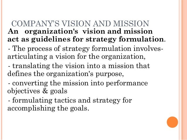 COMPANY'S VISION AND MISSION  An organization's vision and mission act as guidelines for strategy formulation. - The proce...