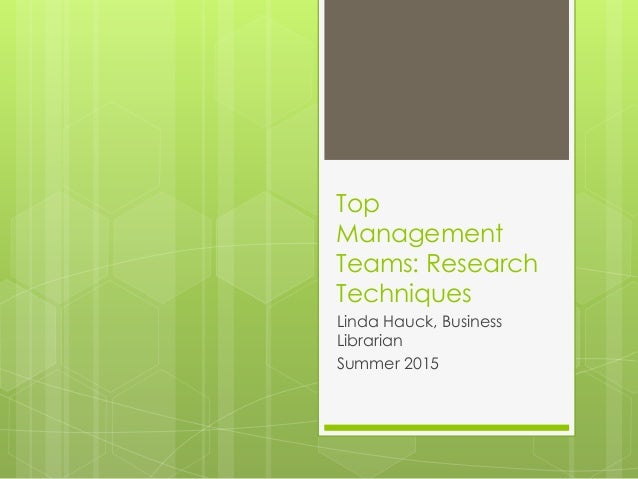 Top Management Teams: Research Techniques Linda Hauck, Business Librarian Summer 2015