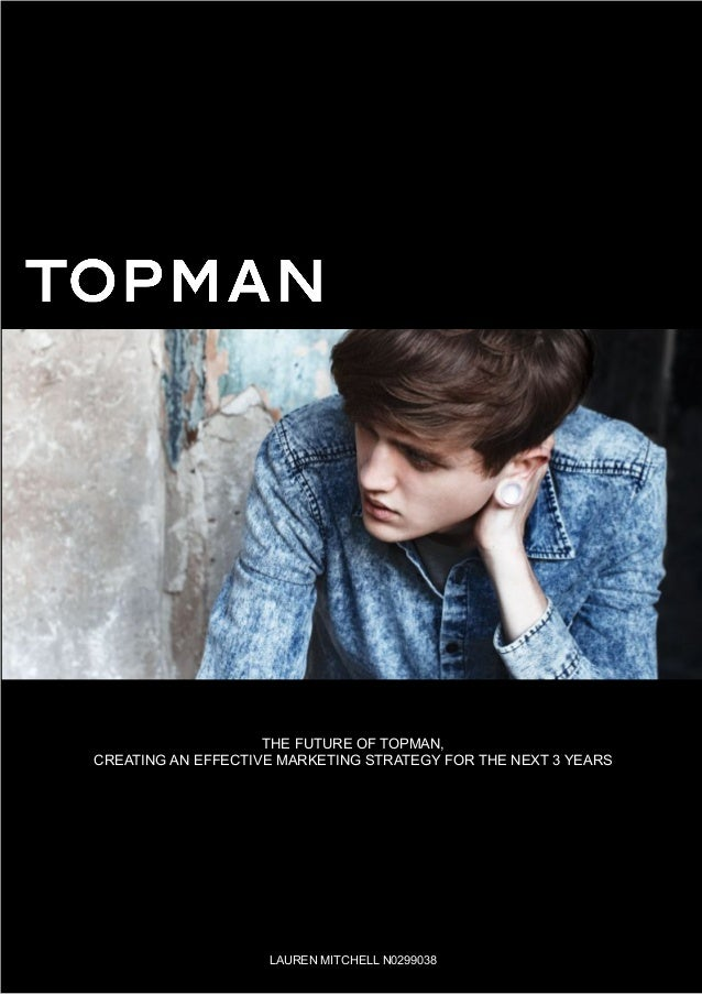 The Future of topman,Creating an effective marketing strategy for the next 3 yearsLauren Mitchell N0299038