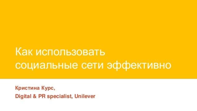 Как использовать социальные сети эффективно Кристина Курс, Digital & PR specialist, Unilever