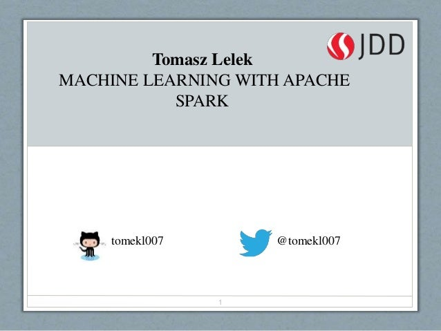tomekl007 @tomekl007 1 Tomasz Lelek MACHINE LEARNING WITH APACHE SPARK