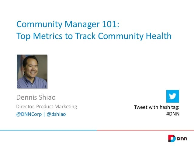 Community Manager 101: Top Metrics to Track Community Health  Dennis Shiao Director, Product Marketing @DNNCorp | @dshiao ...