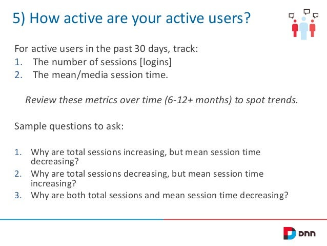 5) How active are your active users? For active users in the past 30 days, track: 1. The number of sessions [logins] 2. Th...