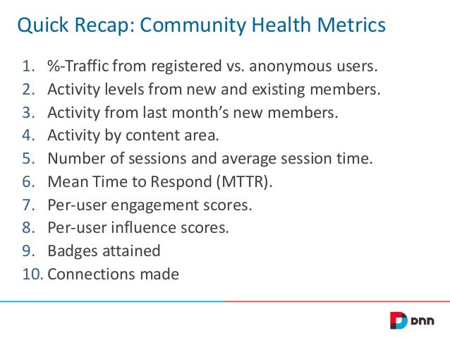 Quick Recap: Community Health Metrics 1. %-Traffic from registered vs. anonymous users. 2. Activity levels from new and ex...