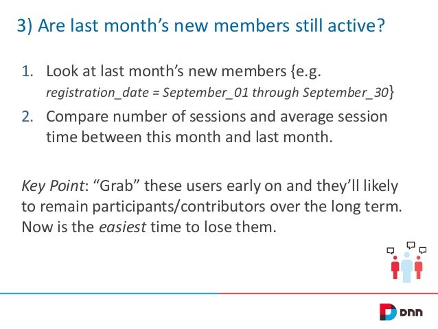 3) Are last month's new members still active? 1. Look at last month's new members {e.g. registration_date = September_01 t...