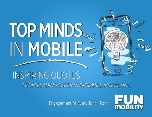 Top Minds in Mobile TOPMINDS IN MOBILE Engagement At Every Touch Point INSPIRING QUOTES FROM LEADING EXPERTS IN MOBILE MAR...