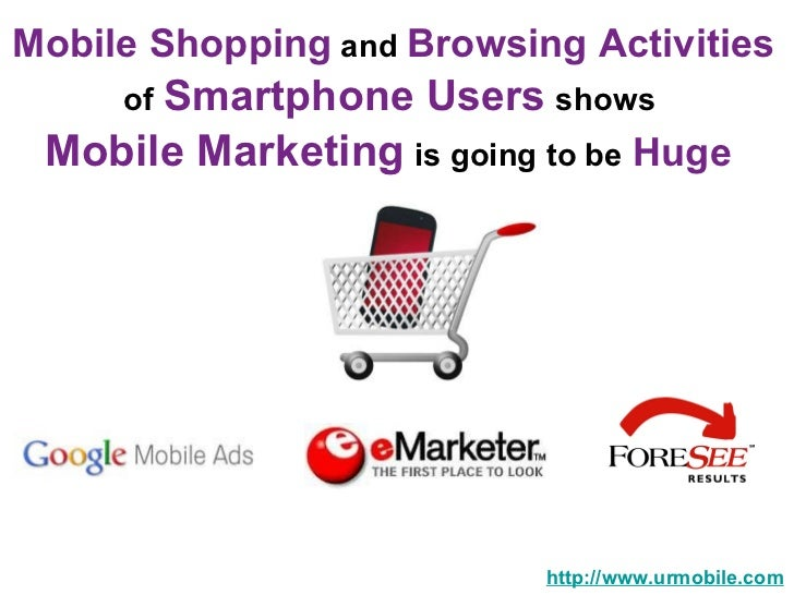 Mobile Shopping  and  Browsing Activities   of   Smartphone Users   shows  Mobile Marketing   is going to be   Huge  http:...