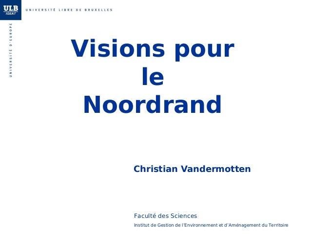 Visions pour le Noordrand Christian Vandermotten Institut de Gestion de l'Environnement et d'Aménagement du Territoire Fac...