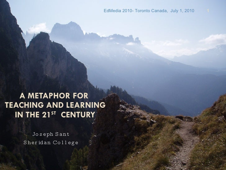 A METAPHOR FOR  TEACHING AND LEARNING IN THE 21 ST   CENTURY Joseph Sant Sheridan College EdMedia 2010- Toronto Canada,  J...