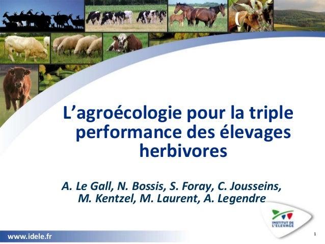 www.idele.fr www.idele.fr L'agroécologie pour la triple performance des élevages herbivores A. Le Gall, N. Bossis, S. Fora...