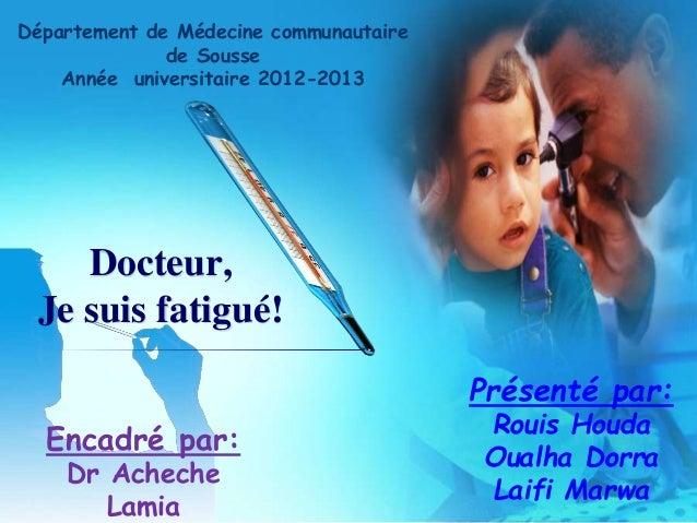 Docteur, Je suis fatigué! Présenté par: Rouis Houda Oualha Dorra Laifi Marwa Encadré par: Dr Acheche Lamia Département de ...