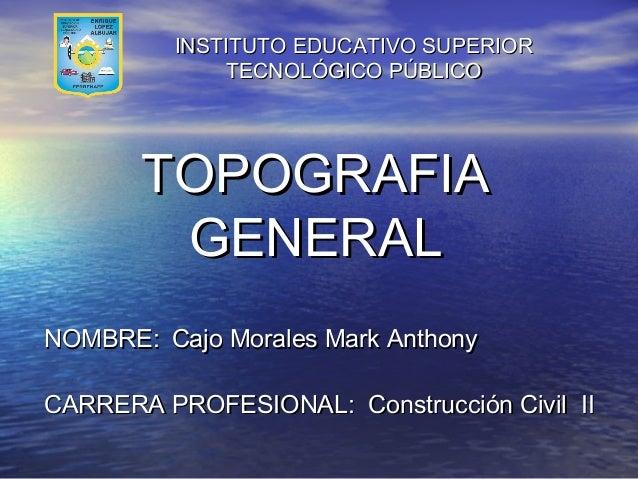 INSTITUTO EDUCATIVO SUPERIOR TECNOLÓGICO PÚBLICO  TOPOGRAFIA GENERAL NOMBRE: Cajo Morales Mark Anthony CARRERA PROFESIONAL...