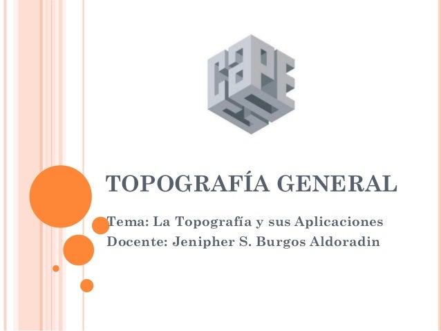 TOPOGRAFÍA GENERAL Tema: La Topografía y sus Aplicaciones Docente: Jenipher S. Burgos Aldoradin