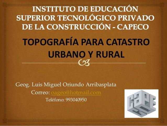 Geog. Luis Miguel Oriundo Arribasplata Correo: oageo@hotmail.com Teléfono: 993040950 TOPOGRAFÍA PARA CATASTRO URBANO Y RUR...