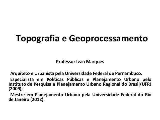 Topografia e Geoprocessamento Professor Ivan Marques •Arquiteto e Urbanista pela Universidade Federal de Pernambuco. •Espe...