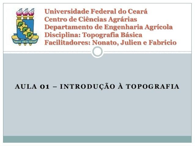AULA 01 – INTRODUÇÃO À TOPOGRAFIA Universidade Federal do Ceará Centro de Ciências Agrárias Departamento de Engenharia Agr...