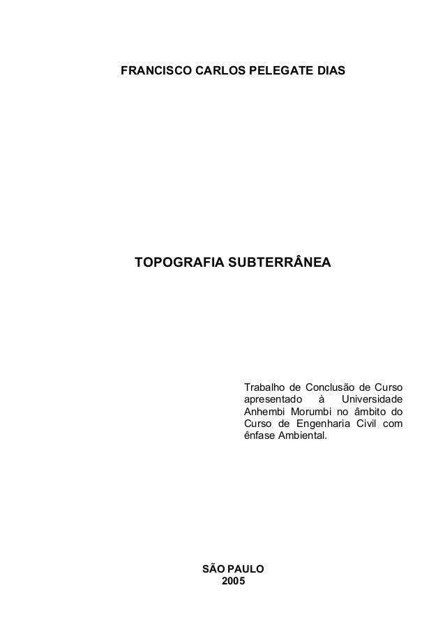 FRANCISCO CARLOS PELEGATE DIAS TOPOGRAFIA SUBTERRÂNEA Trabalho de Conclusão de Curso apresentado à Universidade Anhembi Mo...