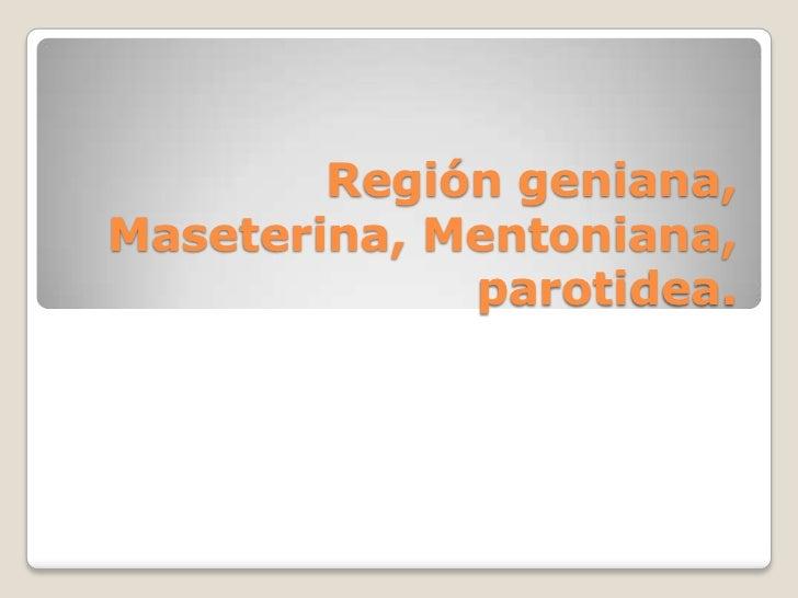 Región geniana,Maseterina, Mentoniana,             parotidea.